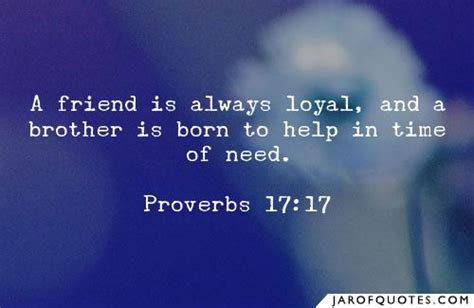 A friend is always loyal, and a brother is born to help in