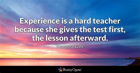 Experience is a hard teacher because she gives the test